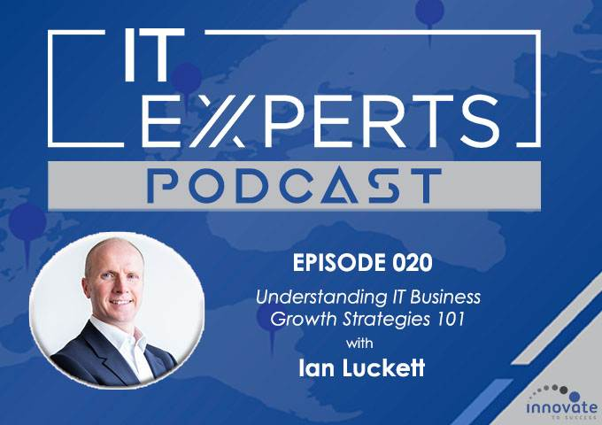 EP020 - Understanding IT Business Growth Strategies 101 with Ian Luckett